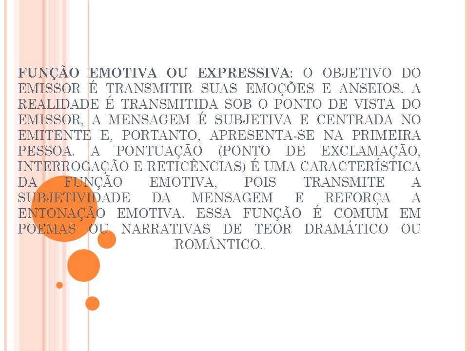 FUNÇÃO EMOTIVA OU EXPRESSIVA : O OBJETIVO DO EMISSOR É TRANSMITIR SUAS EMOÇÕES E ANSEIOS. A REALIDADE É TRANSMITIDA SOB O PONTO DE VISTA DO EMISSOR, A