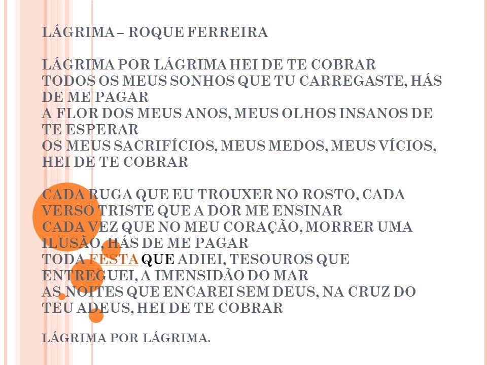 LÁGRIMA – ROQUE FERREIRA LÁGRIMA POR LÁGRIMA HEI DE TE COBRAR TODOS OS MEUS SONHOS QUE TU CARREGASTE, HÁS DE ME PAGAR A FLOR DOS MEUS ANOS, MEUS OLHOS