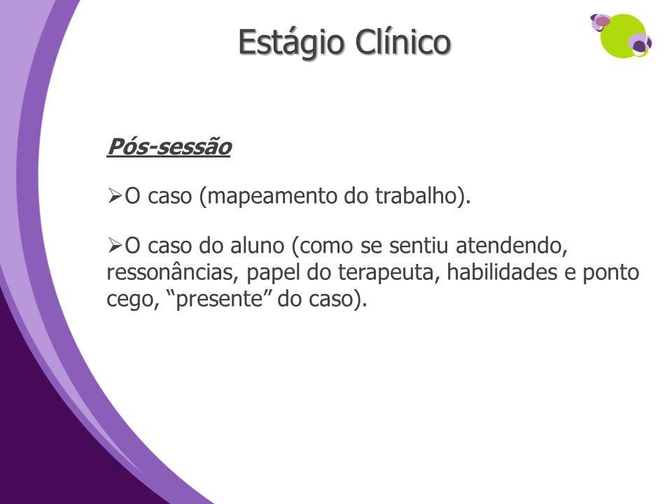 Estágio Clínico Pós-sessão O caso (mapeamento do trabalho). O caso do aluno (como se sentiu atendendo, ressonâncias, papel do terapeuta, habilidades e