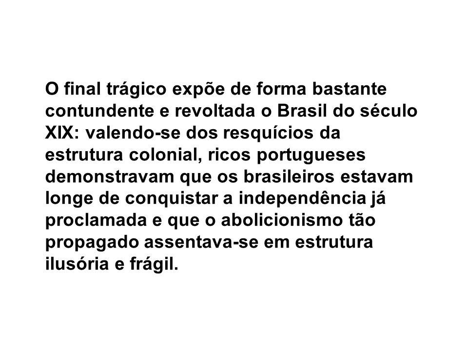 O final trágico expõe de forma bastante contundente e revoltada o Brasil do século XIX: valendo-se dos resquícios da estrutura colonial, ricos portugu