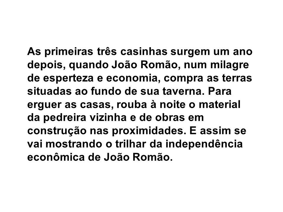 As primeiras três casinhas surgem um ano depois, quando João Romão, num milagre de esperteza e economia, compra as terras situadas ao fundo de sua tav
