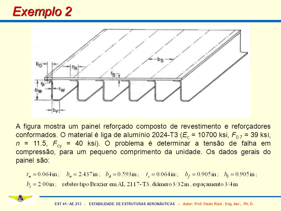 EST 41 / AE 213 - ESTABILIDADE DE ESTRUTURAS AERONÁUTICAS – Autor: Prof. Paulo Rizzi - Eng. Aer., Ph. D. Exemplo 2 A figura mostra um painel reforçado