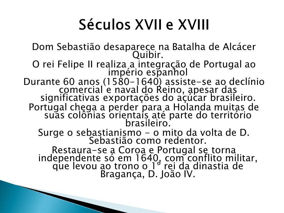 Séculos XVII e XVIII Dom Sebastião desaparece na Batalha de Alcácer Quibir. O rei Felipe II realiza a integração de Portugal ao império espanhol Duran