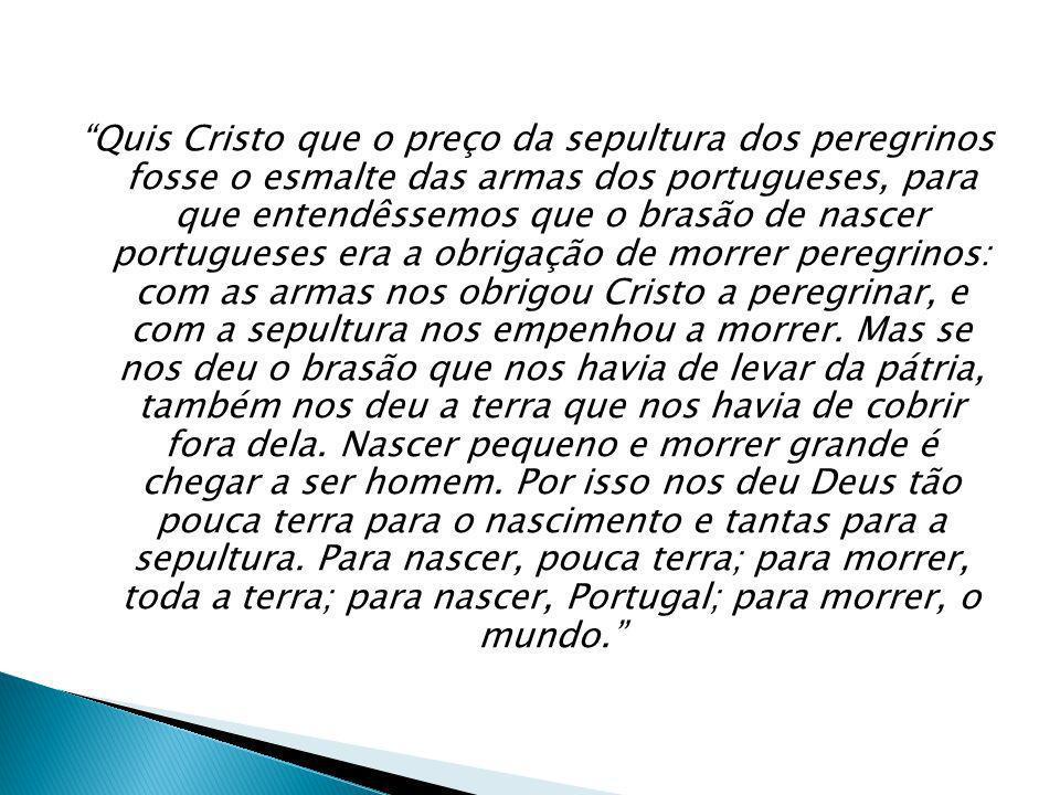 Quis Cristo que o preço da sepultura dos peregrinos fosse o esmalte das armas dos portugueses, para que entendêssemos que o brasão de nascer portugues