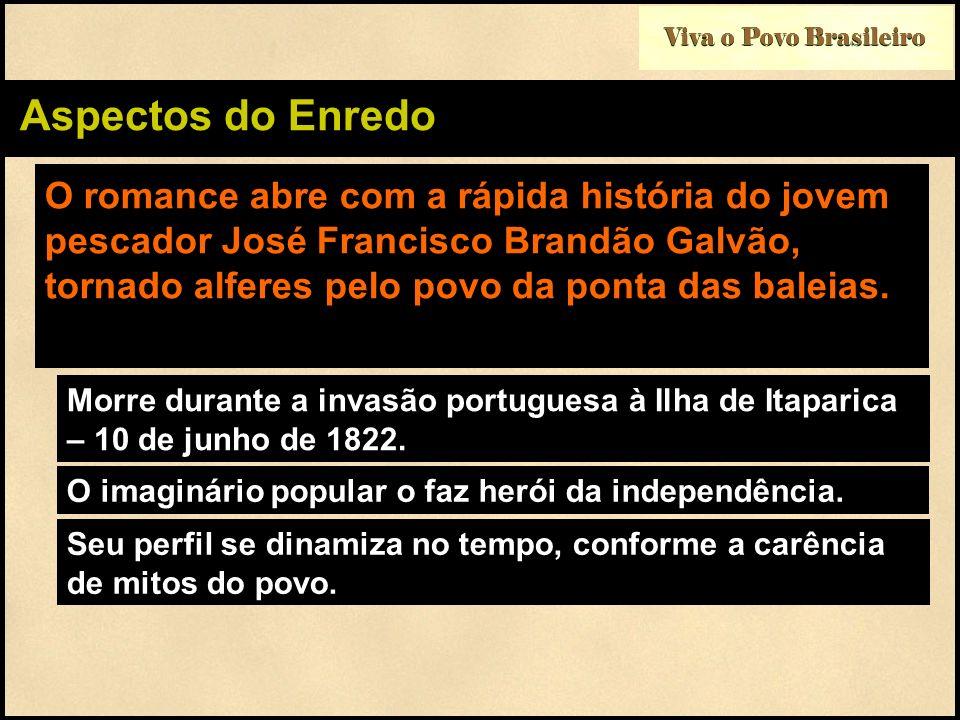 Viva o Povo Brasileiro Aspectos do Enredo O romance abre com a rápida história do jovem pescador José Francisco Brandão Galvão, tornado alferes pelo p