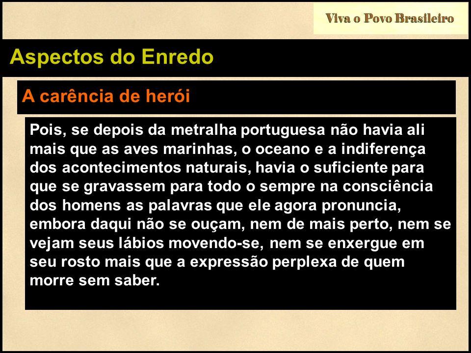Viva o Povo Brasileiro Aspectos do Enredo A carência de herói Pois, se depois da metralha portuguesa não havia ali mais que as aves marinhas, o oceano