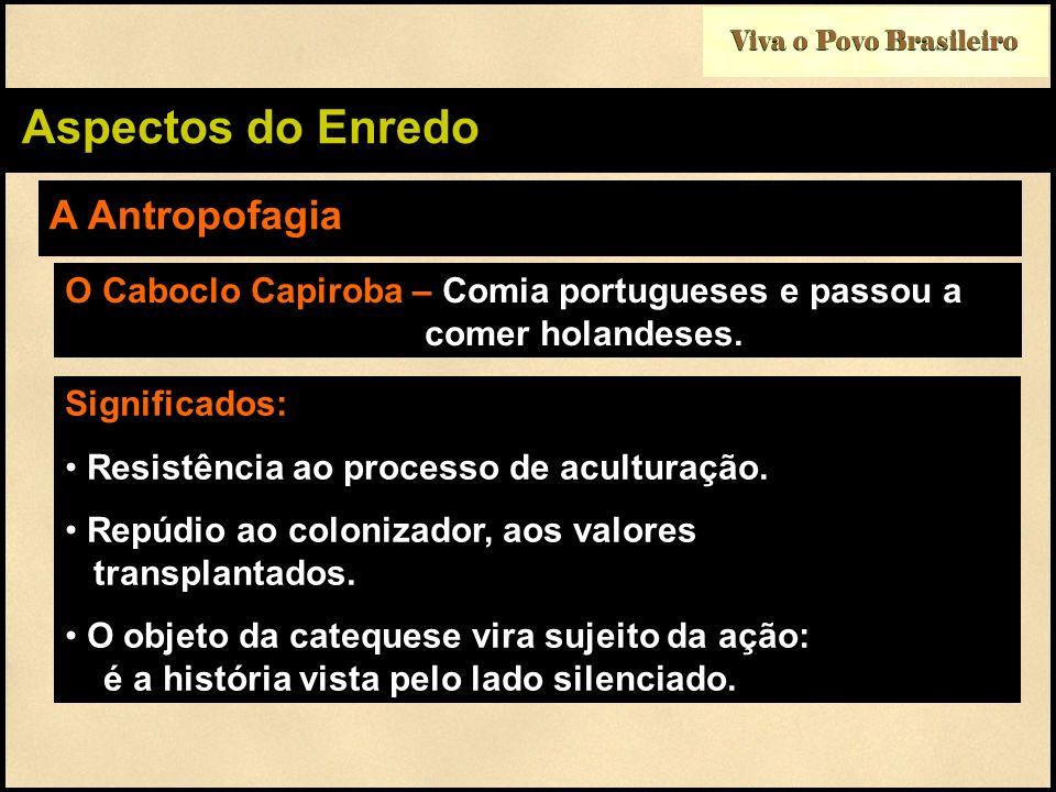 Viva o Povo Brasileiro Aspectos do Enredo A Antropofagia O Caboclo Capiroba – Comia portugueses e passou a comer holandeses. Significados: Resistência