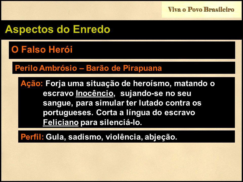 Viva o Povo Brasileiro Aspectos do Enredo O Falso Herói Perilo Ambrósio – Barão de Pirapuana Ação: Forja uma situação de heroísmo, matando o escravo I