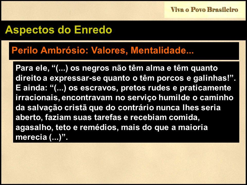 Viva o Povo Brasileiro Aspectos do Enredo Perilo Ambrósio: Valores, Mentalidade... Para ele, (...) os negros não têm alma e têm quanto direito a expre
