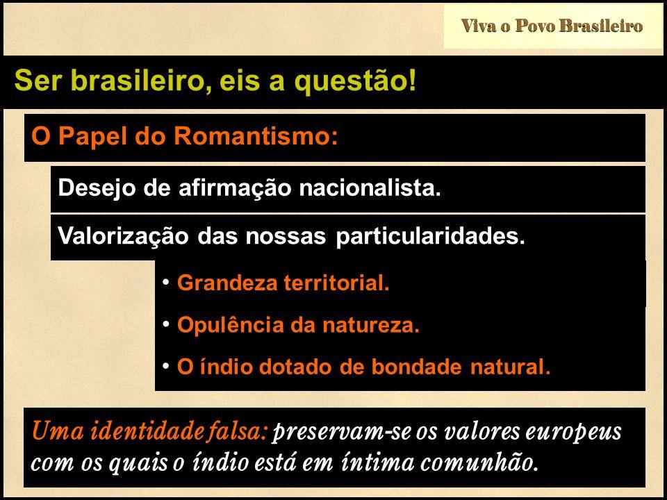 Ser brasileiro, eis a questão! O Papel do Romantismo: Desejo de afirmação nacionalista. Grandeza territorial. Opulência da natureza. Valorização das n