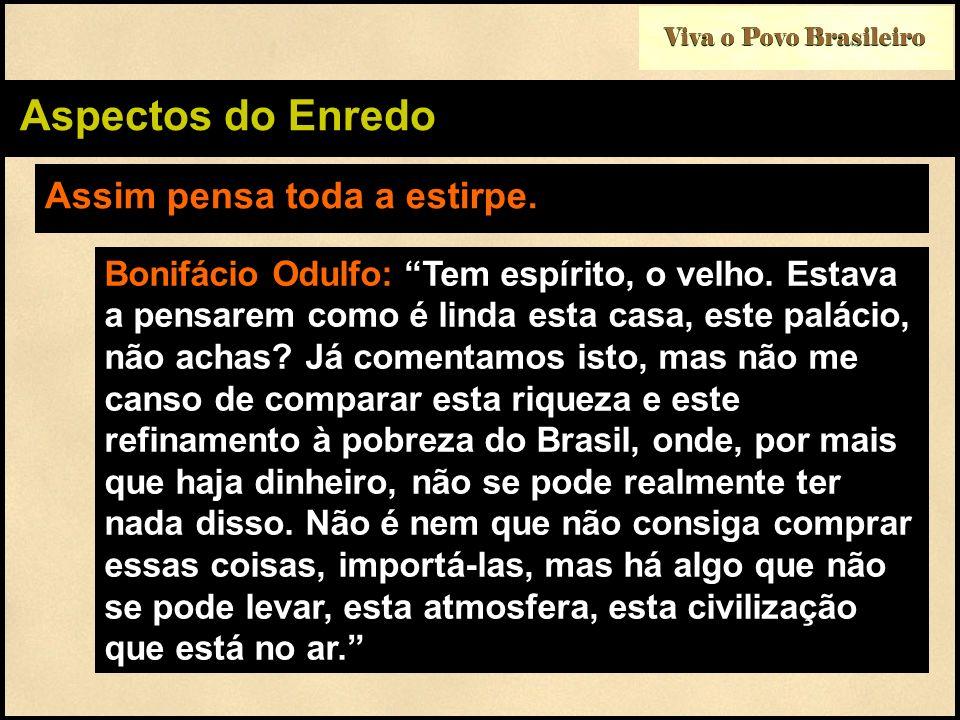 Viva o Povo Brasileiro Aspectos do Enredo Assim pensa toda a estirpe. Bonifácio Odulfo: Tem espírito, o velho. Estava a pensarem como é linda esta cas