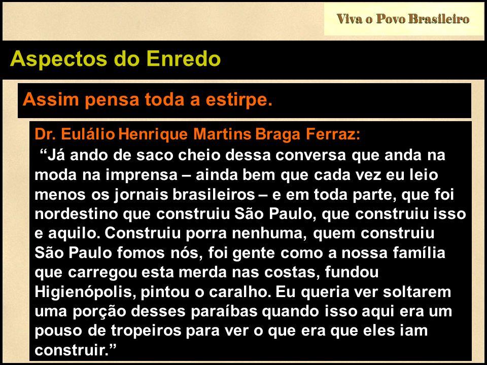 Viva o Povo Brasileiro Aspectos do Enredo Assim pensa toda a estirpe. Dr. Eulálio Henrique Martins Braga Ferraz: Já ando de saco cheio dessa conversa