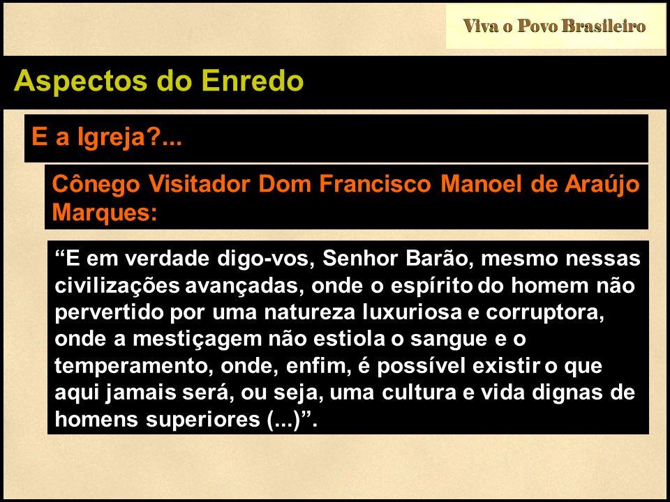 Viva o Povo Brasileiro Aspectos do Enredo E a Igreja?... Cônego Visitador Dom Francisco Manoel de Araújo Marques: E em verdade digo-vos, Senhor Barão,