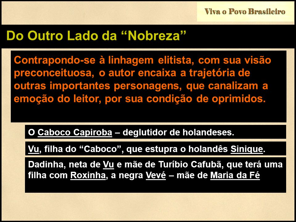 Viva o Povo Brasileiro Do Outro Lado da Nobreza Contrapondo-se à linhagem elitista, com sua visão preconceituosa, o autor encaixa a trajetória de outr