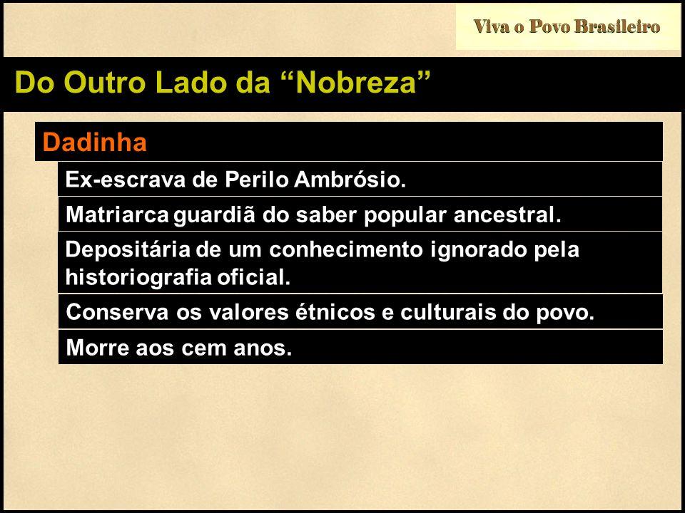 Viva o Povo Brasileiro Do Outro Lado da Nobreza Dadinha Ex-escrava de Perilo Ambrósio. Matriarca guardiã do saber popular ancestral. Depositária de um