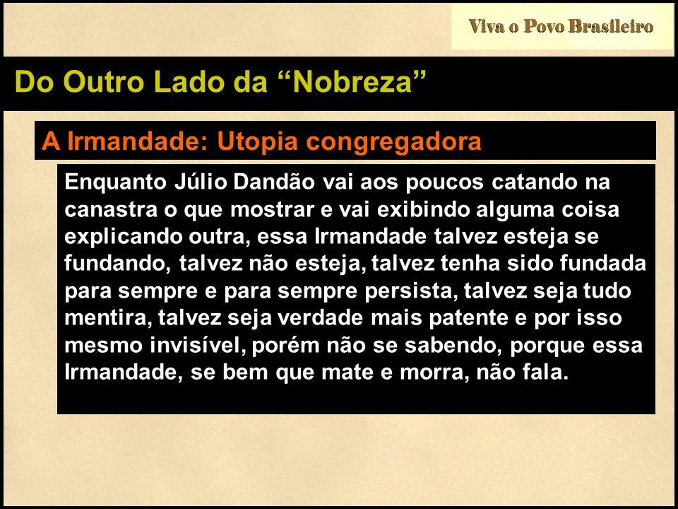 Viva o Povo Brasileiro Do Outro Lado da Nobreza A Irmandade: Utopia congregadora Enquanto Júlio Dandão vai aos poucos catando na canastra o que mostra