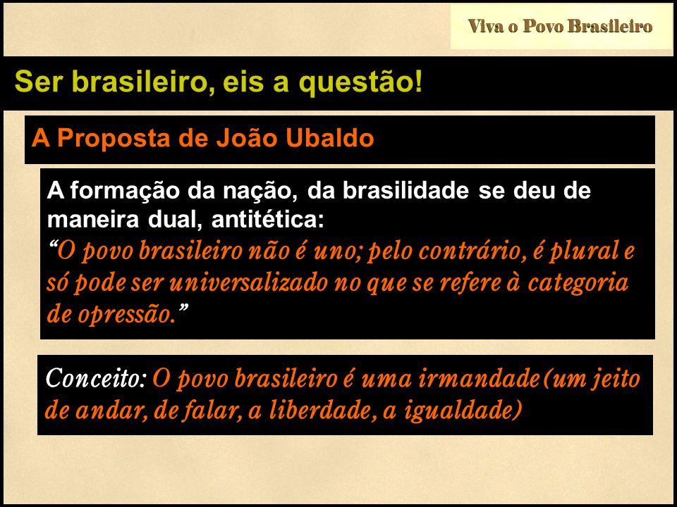 Viva o Povo Brasileiro Ser brasileiro, eis a questão! A Proposta de João Ubaldo A formação da nação, da brasilidade se deu de maneira dual, antitética