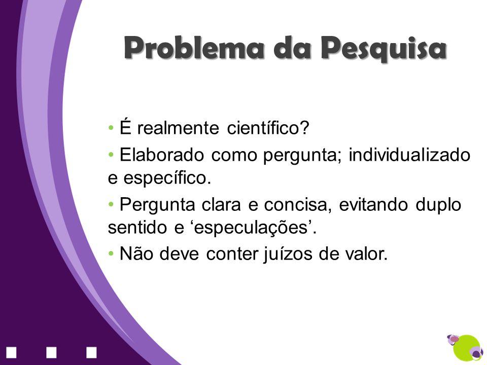 Problema da Pesquisa É realmente científico? Elaborado como pergunta; individualizado e específico. Pergunta clara e concisa, evitando duplo sentido e