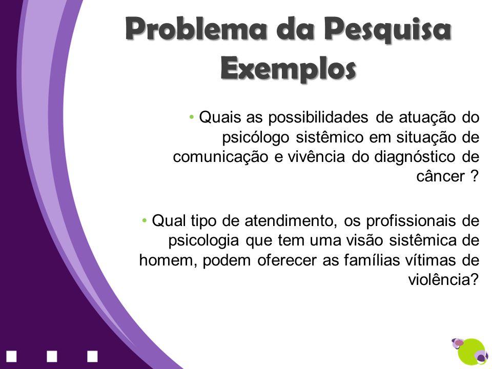Problema da Pesquisa Exemplos Quais as possibilidades de atuação do psicólogo sistêmico em situação de comunicação e vivência do diagnóstico de câncer