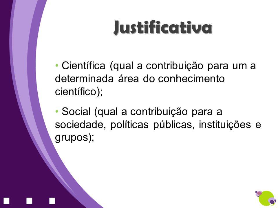 Científica (qual a contribuição para um a determinada área do conhecimento científico); Social (qual a contribuição para a sociedade, políticas públic