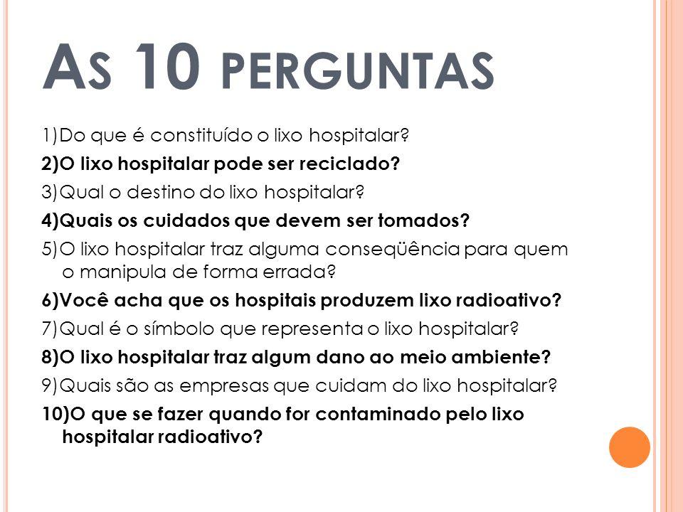 A S 10 PERGUNTAS 1)Do que é constituído o lixo hospitalar? 2)O lixo hospitalar pode ser reciclado? 3)Qual o destino do lixo hospitalar? 4)Quais os cui