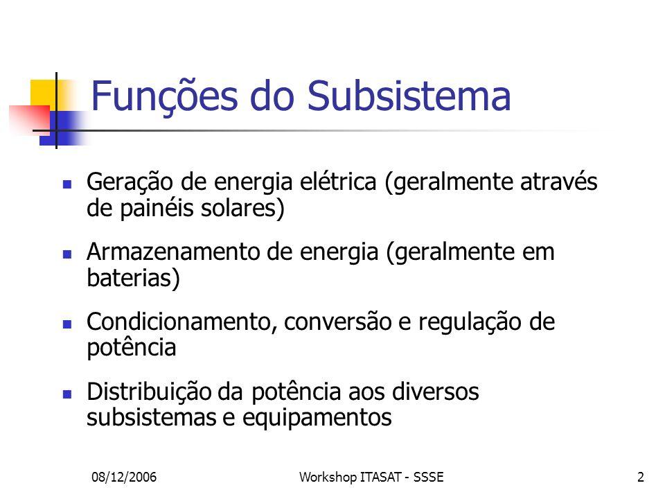08/12/2006Workshop ITASAT - SSSE13 Geração - Painéis solares Tipos de célula Silício – eficiência de 14,8%, mais barata Arseneto de Gálio (GaAs) – eficiência de 18,5%, preço intermediário Multijunção – eficiência de 22%, mais cara Tensão: soma das tensões das células em série Corrente: soma das correntes das células em paralelo Resistência a algumas falhas (diodos by-pass e de proteção) Degradação por irradiação ultravioleta