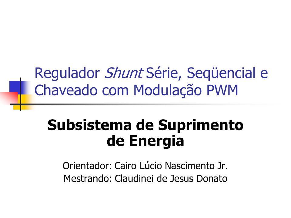 Regulador Shunt Série, Seqüencial e Chaveado com Modulação PWM Subsistema de Suprimento de Energia Orientador: Cairo Lúcio Nascimento Jr. Mestrando: C