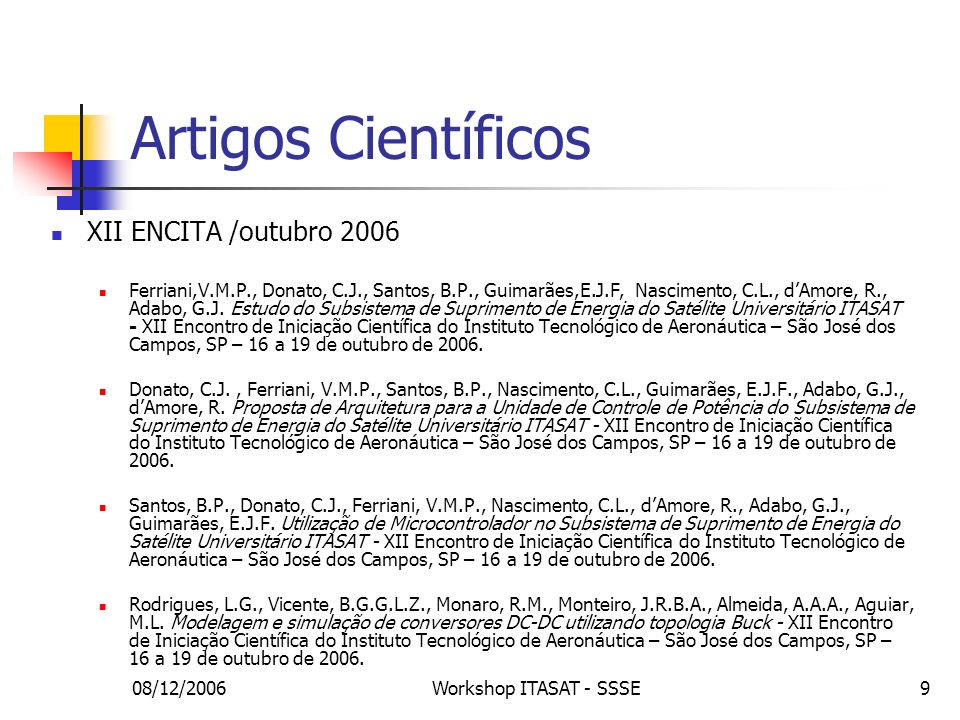 08/12/2006Workshop ITASAT - SSSE10 Artigos Científicos XII ENCITA /outubro 2006 Trindade, R.H.L., Estudo das características de baterias recarregáveis possíveis de serem utilizadas no projeto do satélite universitário - XII Encontro de Iniciação Científica do Instituto Tecnológico de Aeronáutica – São José dos Campos, SP – 16 a 19 de outubro de 2006.