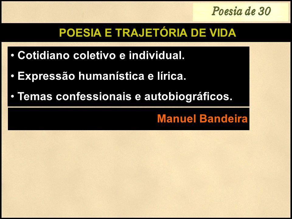 POESIA E TRAJETÓRIA DE VIDA Cotidiano coletivo e individual. Expressão humanística e lírica. Temas confessionais e autobiográficos. Manuel Bandeira Po