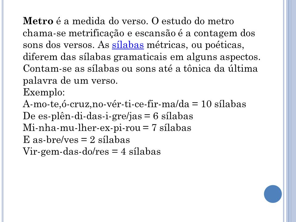 Tipos de verso A um número de sílabas métricas em determinado verso podem ser atribuídos nomes: Dodecassílabo : 12 sílabas Ins | pi | ra | do^a | pen | sar | em | teu | per | fil | di | vi | (no) 1 2 3 4 5 6 7 8 9 10 11 12 Decassílabo : 10 sílabas (muito comum em sonetos) Não | tens | que | ças | da | que | lea | mor | ar | den | (te) 1 2 3 4 5 6 7 8 9 10 Eneassílabo : 9 sílabas Nos | sos | pais | con | du | zis | te^à | vi | tó | (ria) 1 2 3 4 5 6 7 8 9 Redondilha maior ou heptassílabo : 7 sílabas Se | nho | ra, | par | tem | tão | tris | (tes) 1 2 3 4 5 6 7 Redondilha menor : 5 sílabas Tan | tos | gri | tos | rou | (cos) 1 2 3 4 5