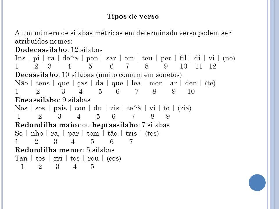Tipos de verso A um número de sílabas métricas em determinado verso podem ser atribuídos nomes: Dodecassílabo : 12 sílabas Ins   pi   ra   do^a   pen