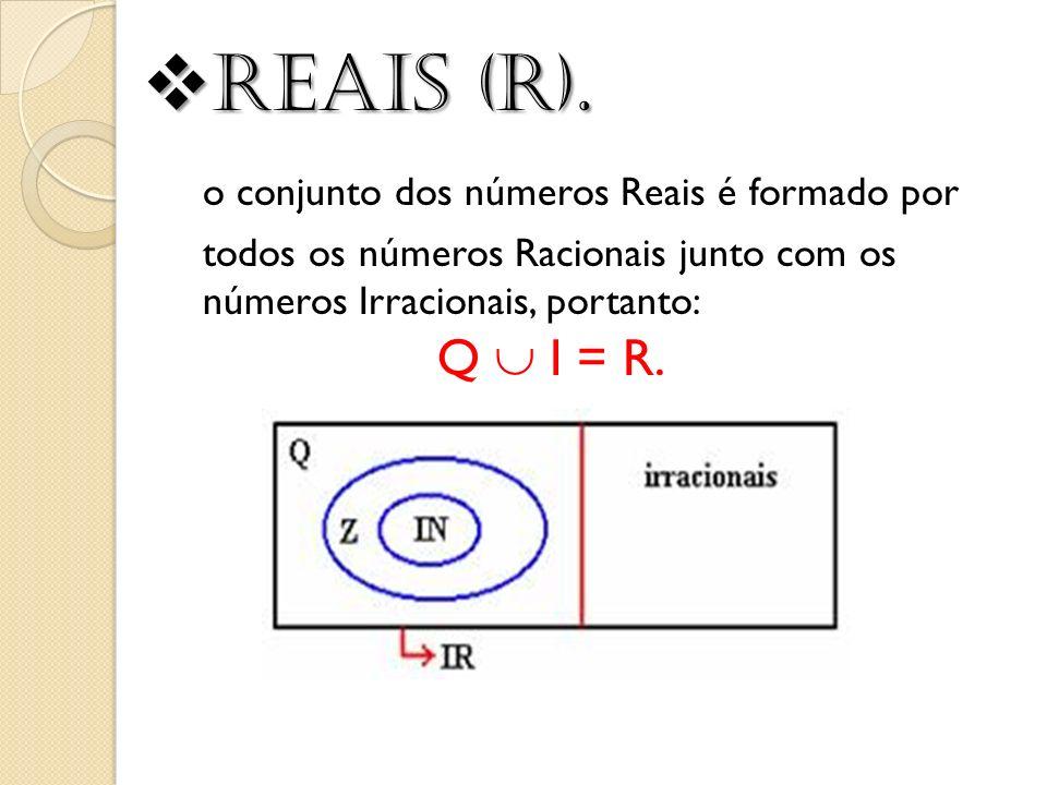 Reais (R). Reais (R). o conjunto dos números Reais é formado por todos os números Racionais junto com os números Irracionais, portanto: Q I = R.