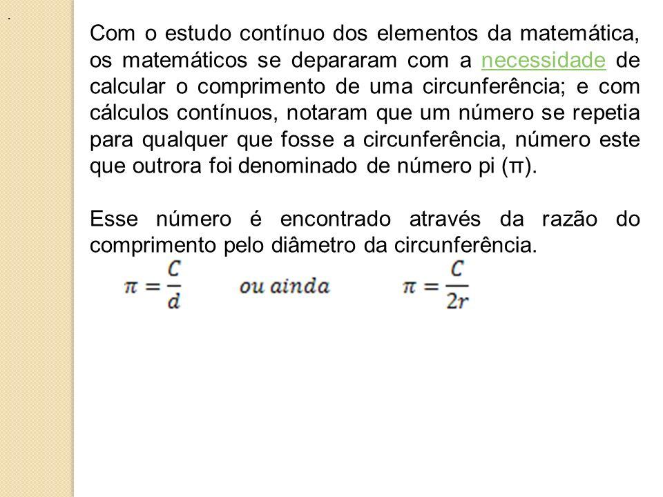 Com o estudo contínuo dos elementos da matemática, os matemáticos se depararam com a necessidade de calcular o comprimento de uma circunferência; e co