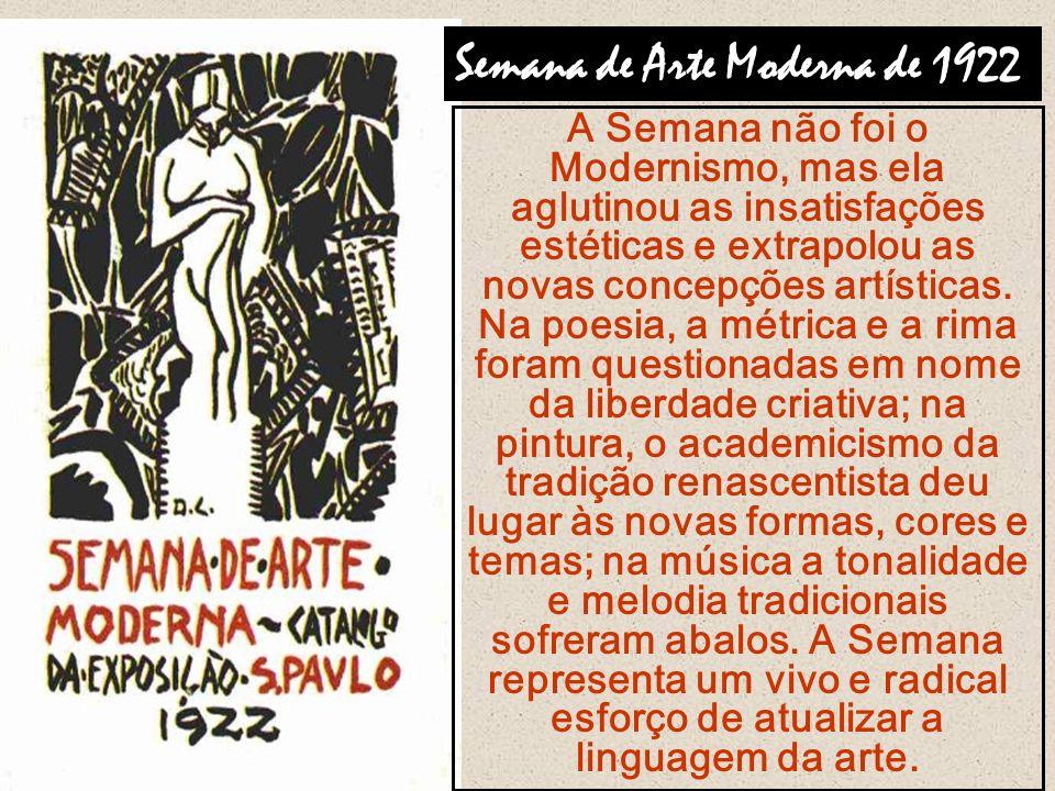 Semana de Arte Moderna de 1922 A Semana não foi o Modernismo, mas ela aglutinou as insatisfações estéticas e extrapolou as novas concepções artísticas