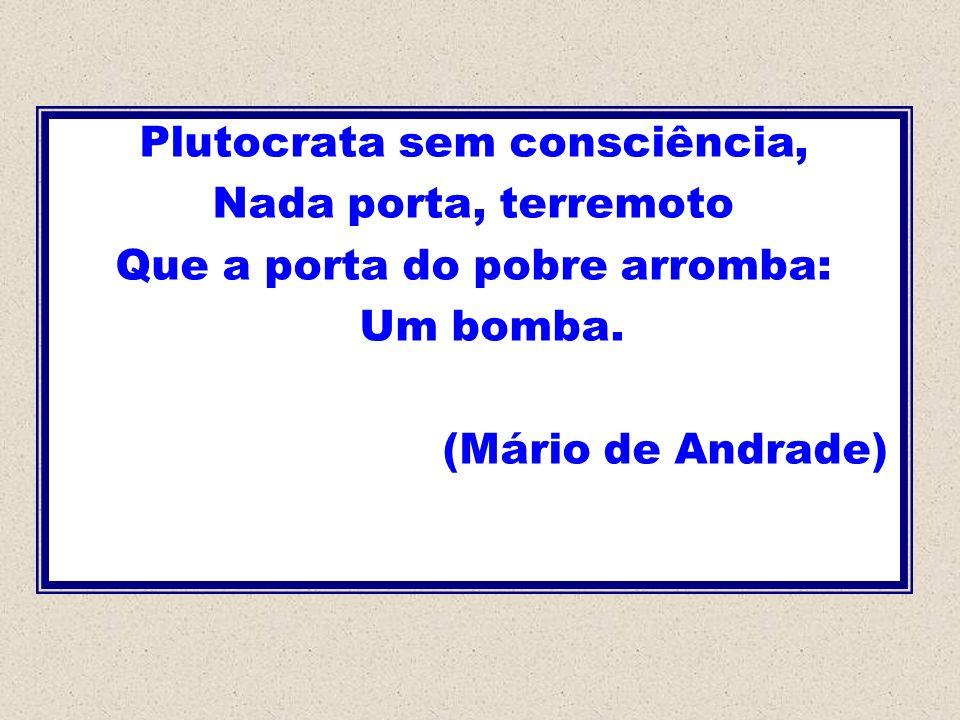 Plutocrata sem consciência, Nada porta, terremoto Que a porta do pobre arromba: Um bomba. (Mário de Andrade)
