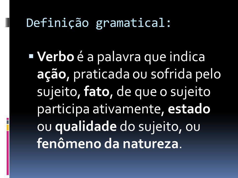 Definição gramatical: Verbo é a palavra que indica ação, praticada ou sofrida pelo sujeito, fato, de que o sujeito participa ativamente, estado ou qua