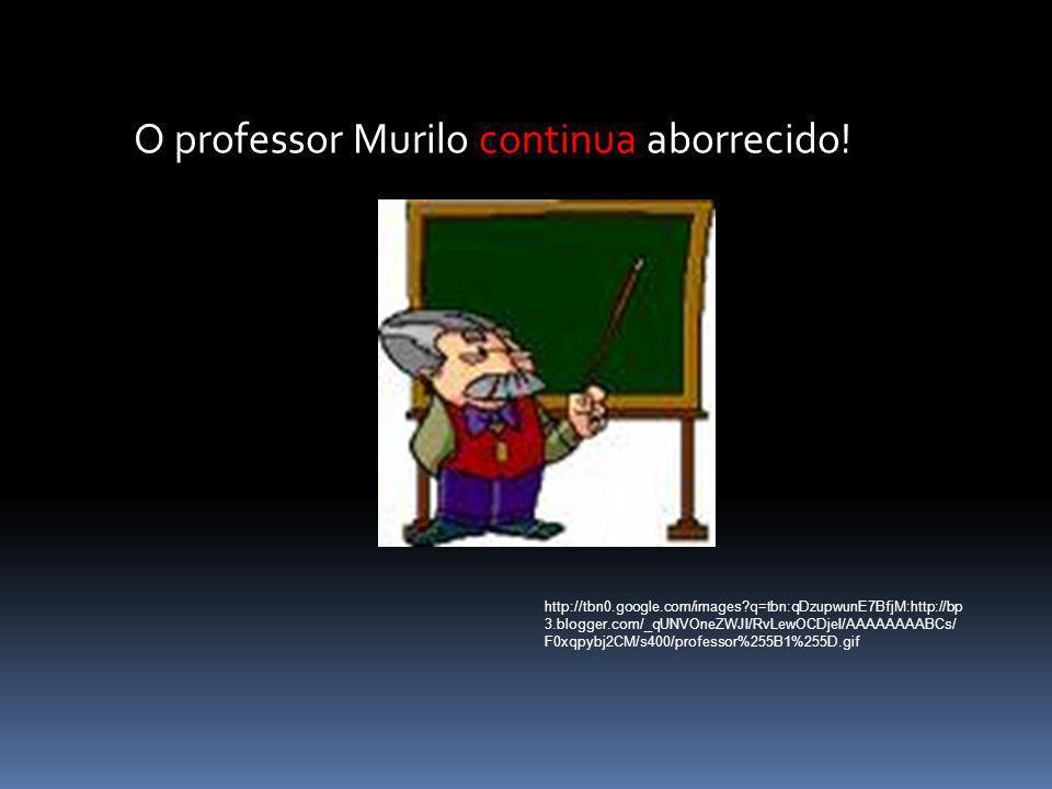 O professor Murilo continua aborrecido! http://tbn0.google.com/images?q=tbn:qDzupwunE7BfjM:http://bp 3.blogger.com/_qUNVOneZWJI/RvLewOCDjeI/AAAAAAAABC