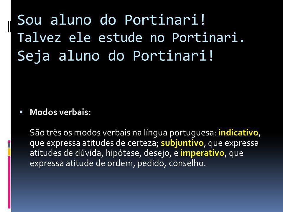 Sou aluno do Portinari! Talvez ele estude no Portinari. Seja aluno do Portinari! Modos verbais: São três os modos verbais na língua portuguesa: indica
