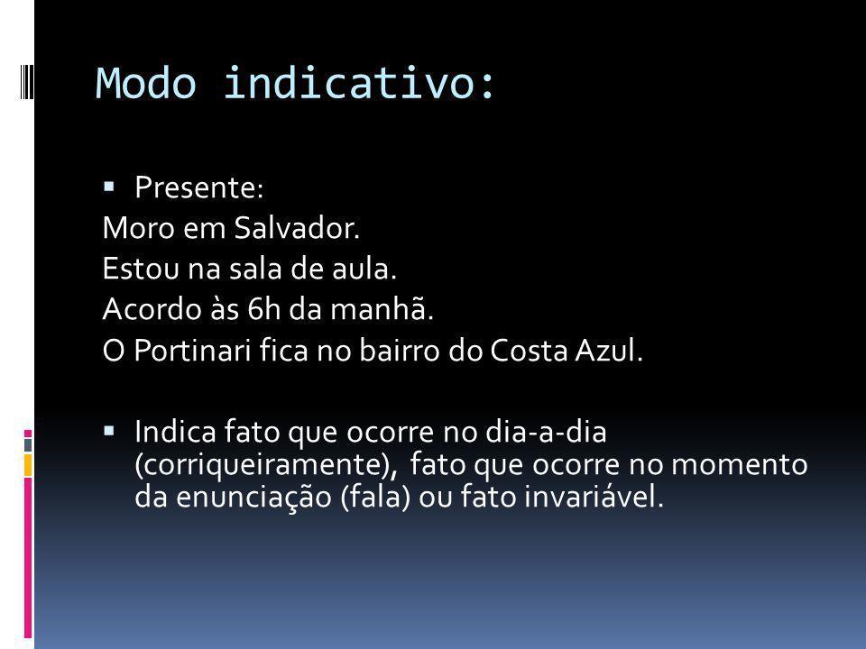Modo indicativo: Presente: Moro em Salvador. Estou na sala de aula. Acordo às 6h da manhã. O Portinari fica no bairro do Costa Azul. Indica fato que o