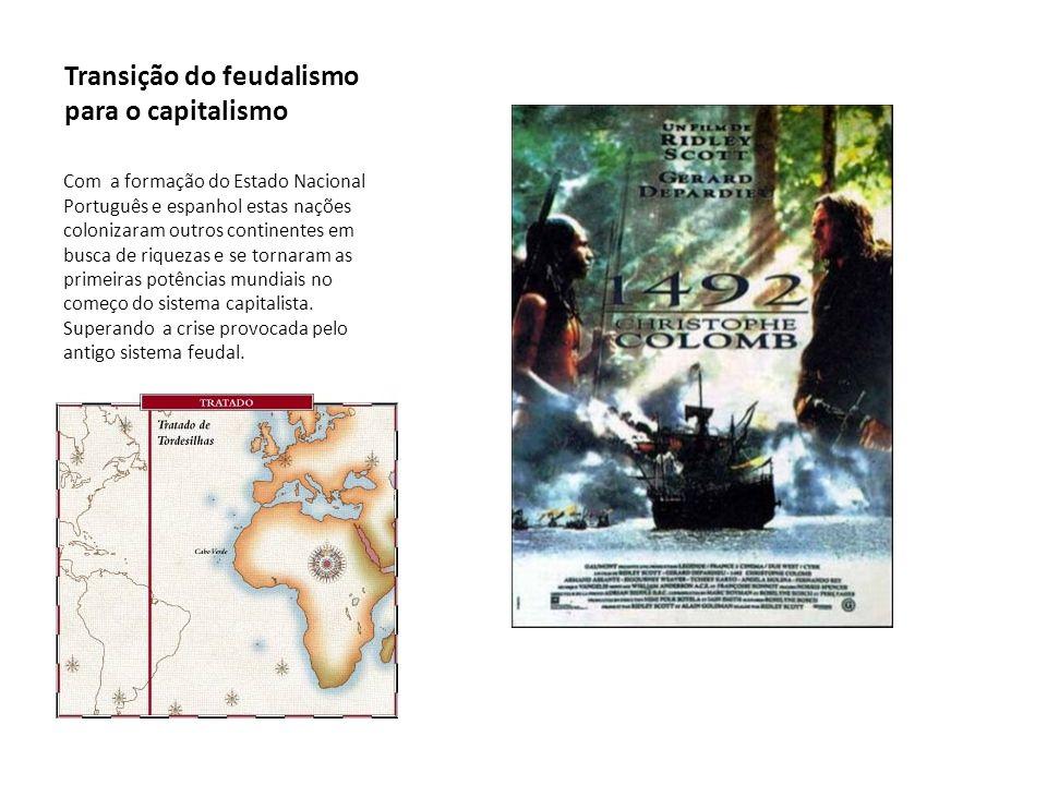 Transição do feudalismo para o capitalismo Com a formação do Estado Nacional Português e espanhol estas nações colonizaram outros continentes em busca