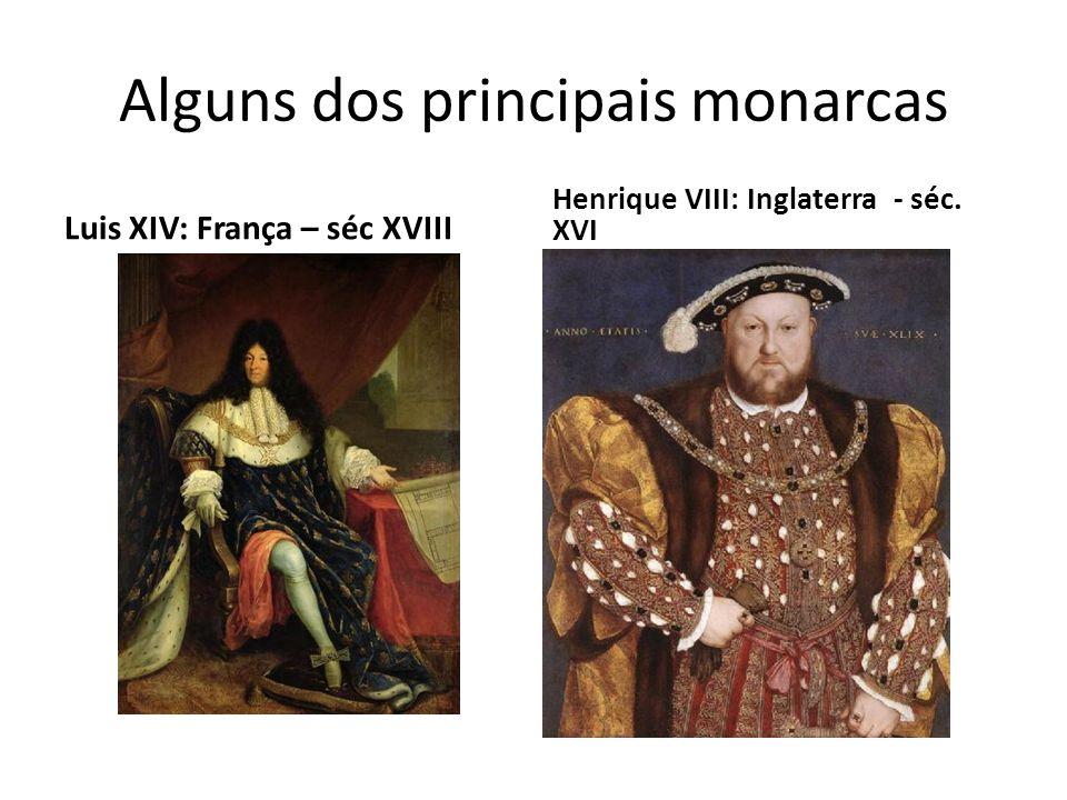 Alguns dos principais monarcas Luis XIV: França – séc XVIII Henrique VIII: Inglaterra - séc. XVI