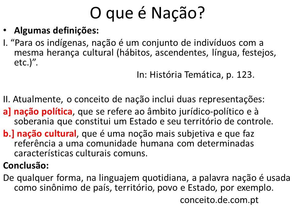O que é Nação? Algumas definições: I. Para os indígenas, nação é um conjunto de indivíduos com a mesma herança cultural (hábitos, ascendentes, língua,