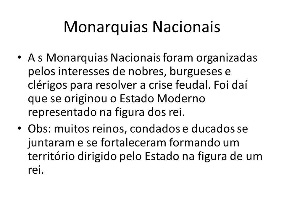 Monarquias Nacionais A s Monarquias Nacionais foram organizadas pelos interesses de nobres, burgueses e clérigos para resolver a crise feudal. Foi daí