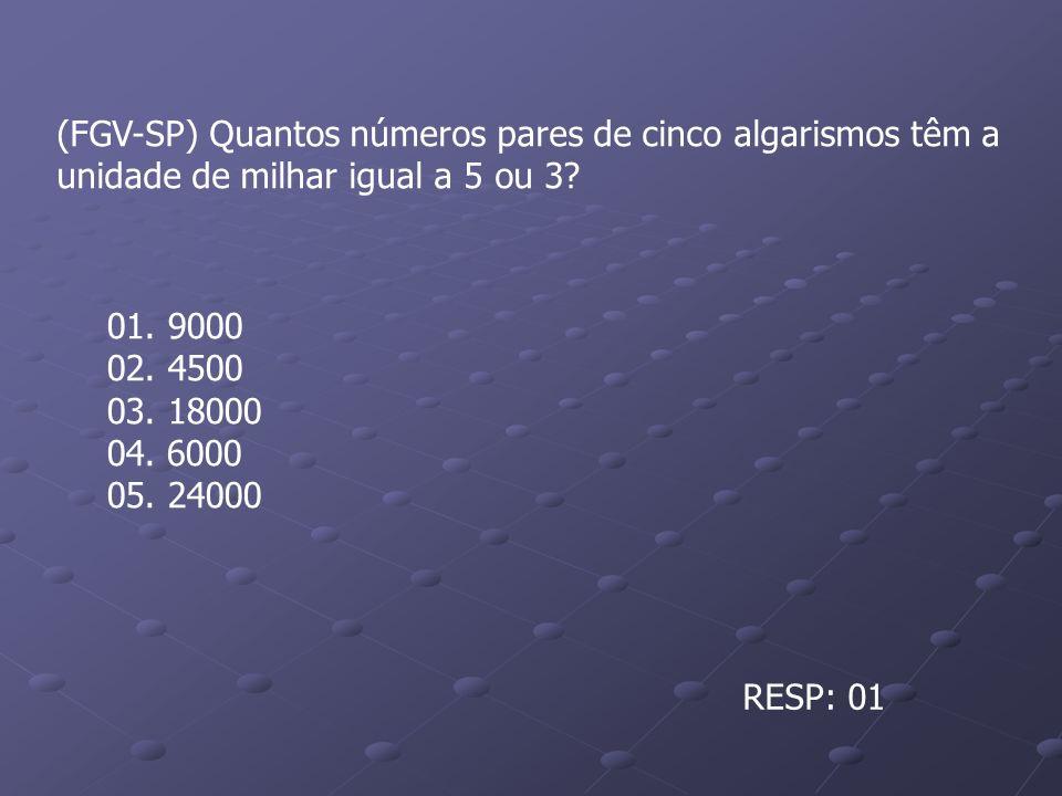 (FGV-SP) Quantos números pares de cinco algarismos têm a unidade de milhar igual a 5 ou 3? 01. 9000 02. 4500 03. 18000 04. 6000 05. 24000 RESP: 01