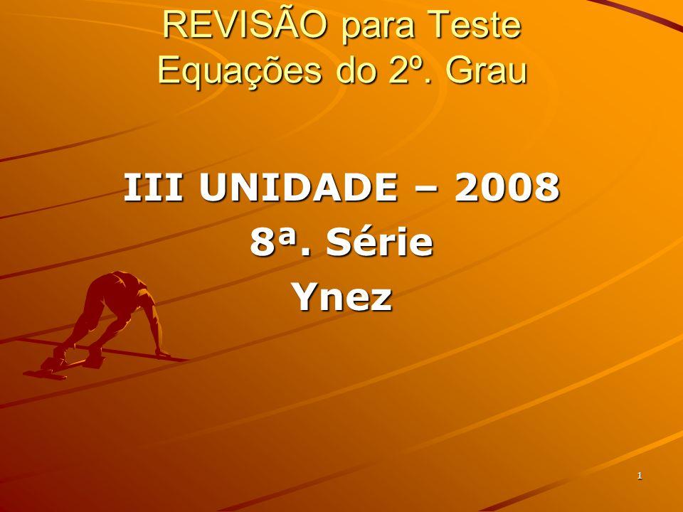 1 REVISÃO para Teste Equações do 2º. Grau III UNIDADE – 2008 8ª. Série Ynez