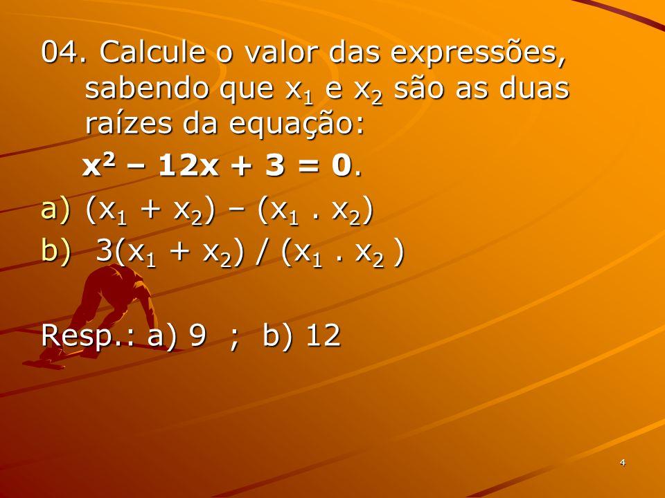 4 04. Calcule o valor das expressões, sabendo que x 1 e x 2 são as duas raízes da equação: x 2 – 12x + 3 = 0. x 2 – 12x + 3 = 0. a)(x 1 + x 2 ) – (x 1