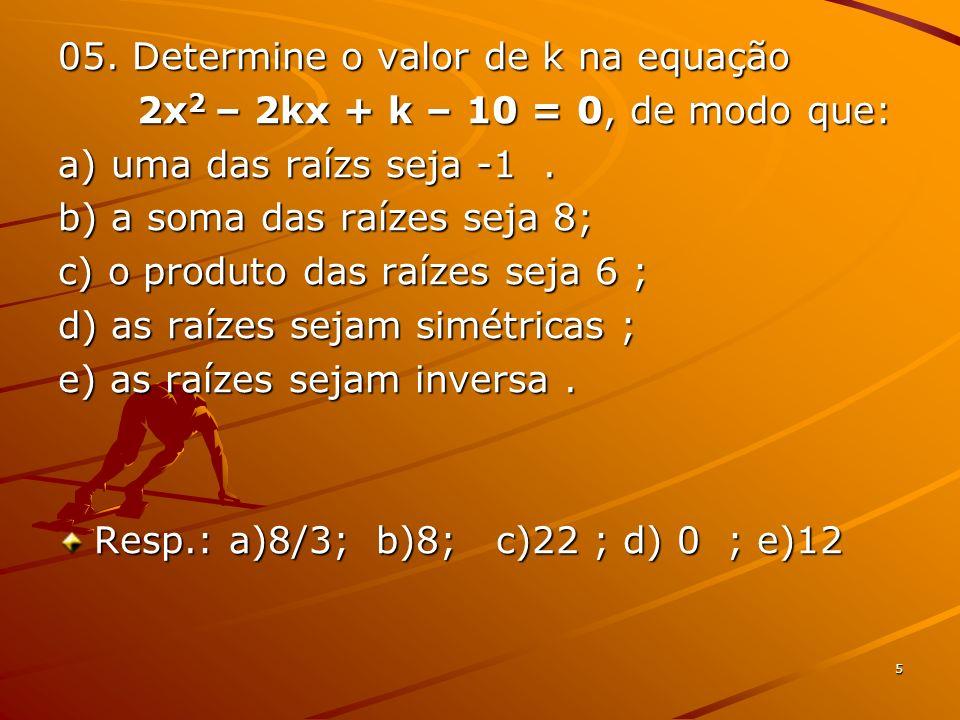 5 05. Determine o valor de k na equação 2x 2 – 2kx + k – 10 = 0, de modo que: 2x 2 – 2kx + k – 10 = 0, de modo que: a) uma das raízs seja -1. b) a som