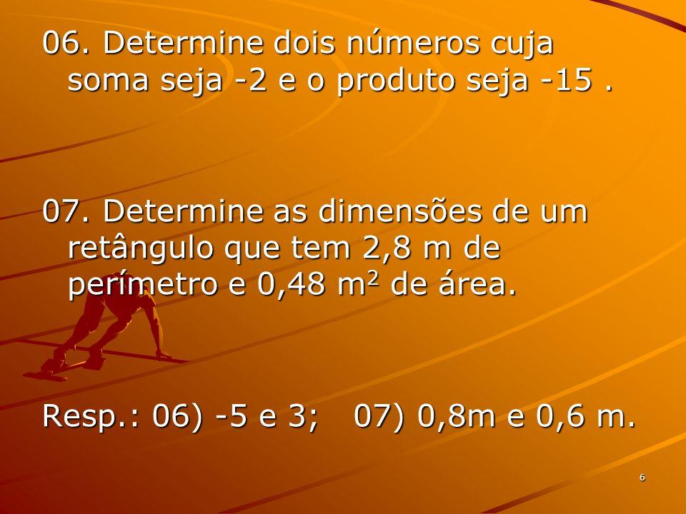 6 06. Determine dois números cuja soma seja -2 e o produto seja -15. 07. Determine as dimensões de um retângulo que tem 2,8 m de perímetro e 0,48 m 2