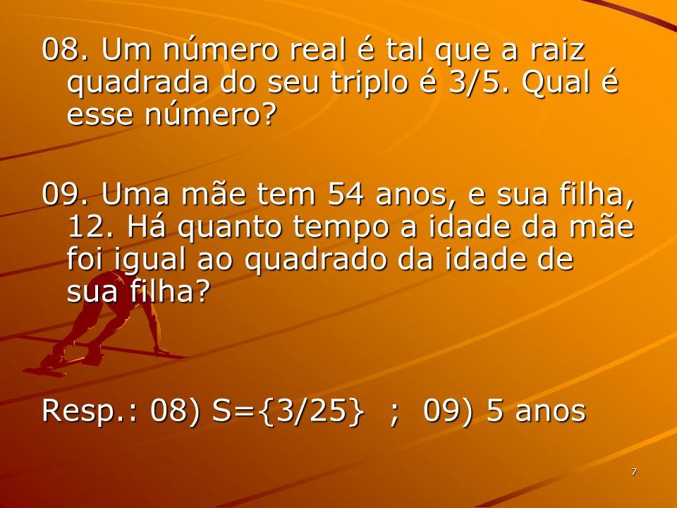 7 08. Um número real é tal que a raiz quadrada do seu triplo é 3/5. Qual é esse número? 09. Uma mãe tem 54 anos, e sua filha, 12. Há quanto tempo a id