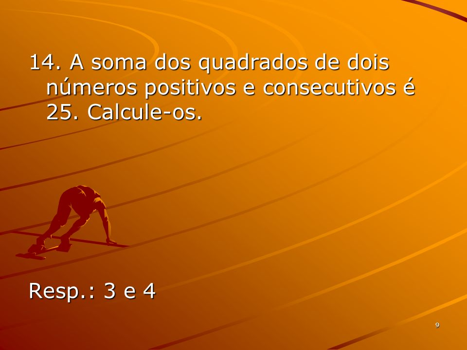 9 14. A soma dos quadrados de dois números positivos e consecutivos é 25. Calcule-os. Resp.: 3 e 4